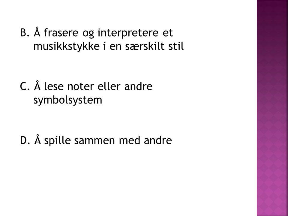B. Å frasere og interpretere et musikkstykke i en særskilt stil C. Å lese noter eller andre symbolsystem D. Å spille sammen med andre