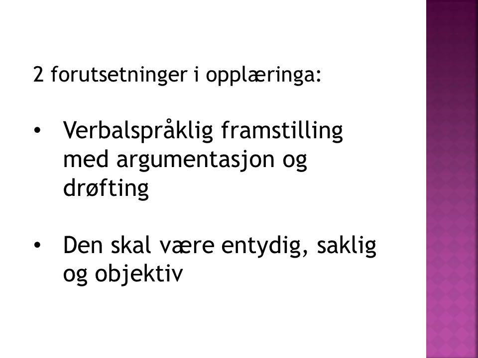 2 forutsetninger i opplæringa: • Verbalspråklig framstilling med argumentasjon og drøfting • Den skal være entydig, saklig og objektiv