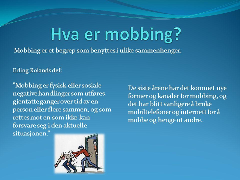 "Mobbing er et begrep som benyttes i ulike sammenhenger. Erling Rolands def: ""Mobbing er fysisk eller sosiale negative handlinger som utføres gjentatte"