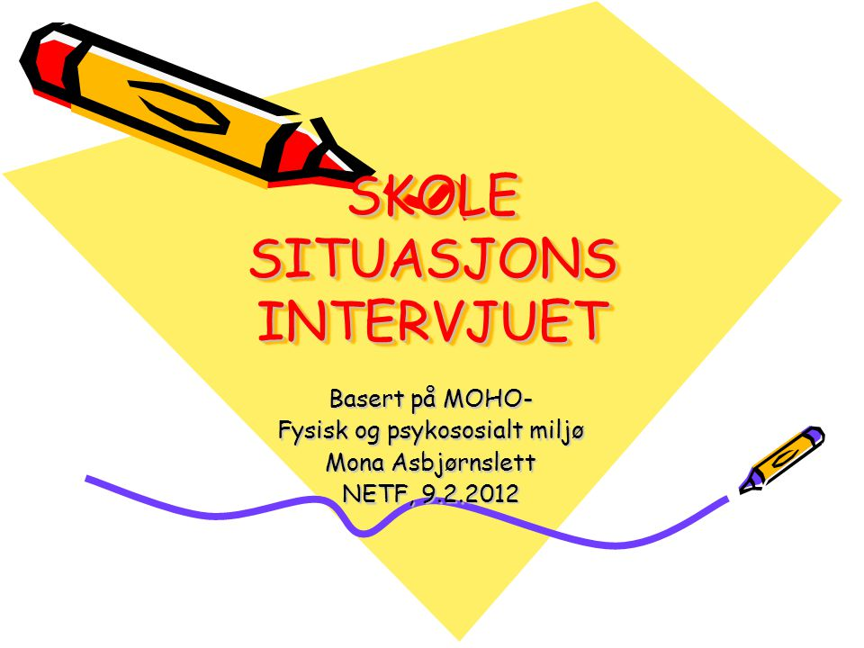 SKOLE SITUASJONS INTERVJUET Basert på MOHO- Fysisk og psykososialt miljø Mona Asbjørnslett NETF, 9.2.2012