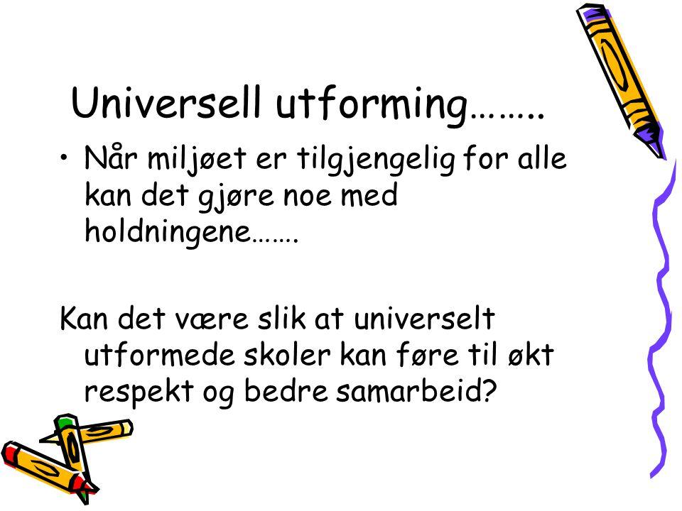 Universell utforming…….. •Når miljøet er tilgjengelig for alle kan det gjøre noe med holdningene……. Kan det være slik at universelt utformede skoler k
