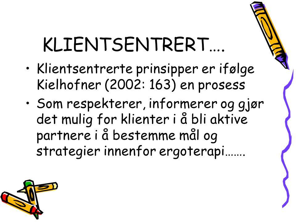 KLIENTSENTRERT…. •Klientsentrerte prinsipper er ifølge Kielhofner (2002: 163) en prosess •Som respekterer, informerer og gjør det mulig for klienter i