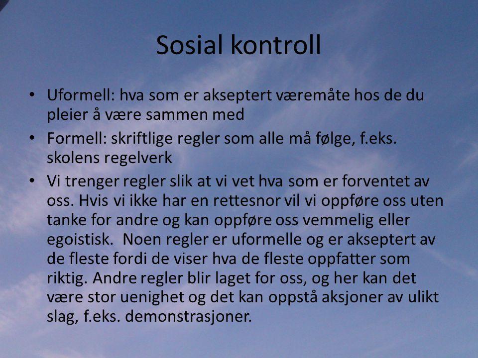 Sosial kontroll • Uformell: hva som er akseptert væremåte hos de du pleier å være sammen med • Formell: skriftlige regler som alle må følge, f.eks.