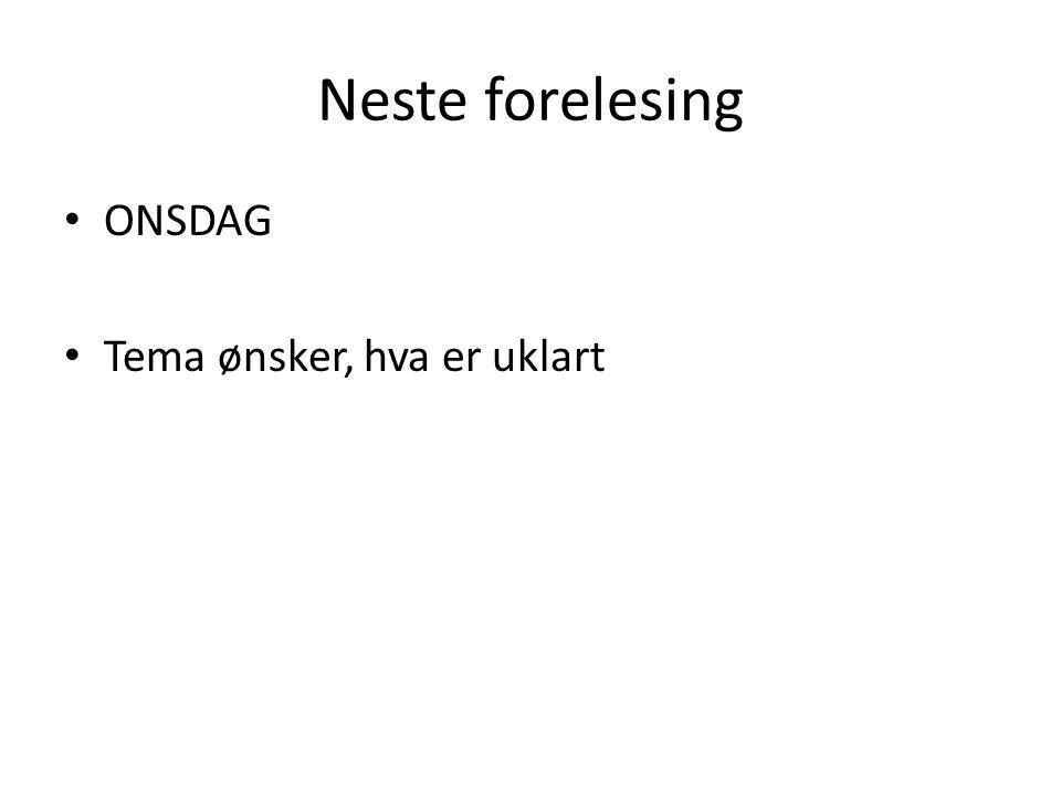 Neste forelesing • ONSDAG • Tema ønsker, hva er uklart
