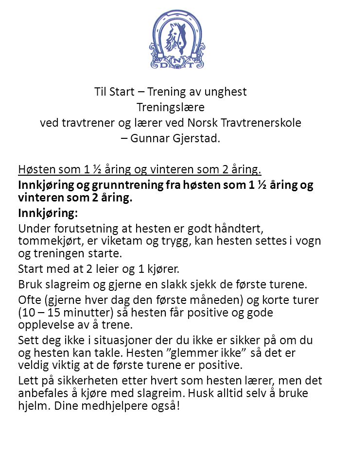 Til Start – Trening av unghest Treningslære ved travtrener og lærer ved Norsk Travtrenerskole – Gunnar Gjerstad. Høsten som 1 ½ åring og vinteren som