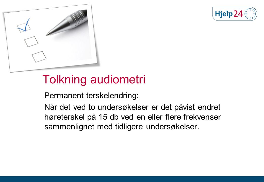 Permanent terskelendring: Når det ved to undersøkelser er det påvist endret høreterskel på 15 db ved en eller flere frekvenser sammenlignet med tidligere undersøkelser.
