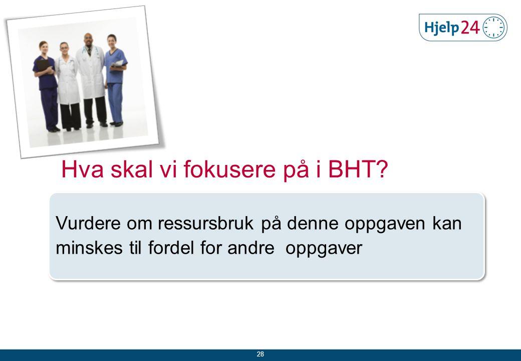 28 Vurdere om ressursbruk på denne oppgaven kan minskes til fordel for andre oppgaver Hva skal vi fokusere på i BHT?