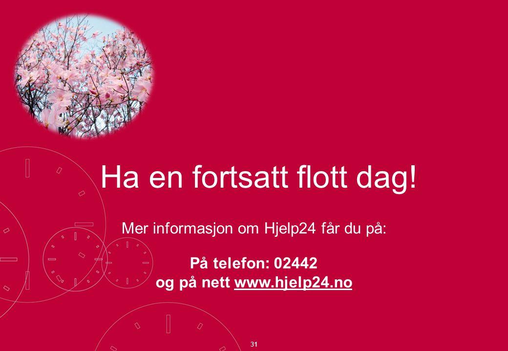 Mer informasjon om Hjelp24 får du på: På telefon: 02442 og på nett www.hjelp24.no 31 Ha en fortsatt flott dag!
