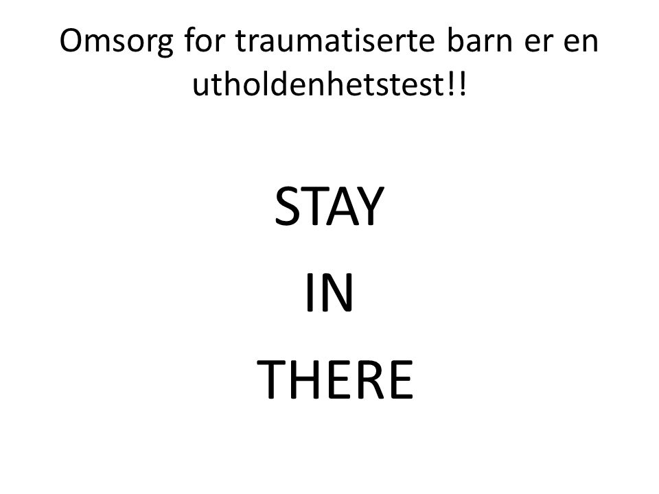 Omsorg for traumatiserte barn er en utholdenhetstest!! STAY IN THERE