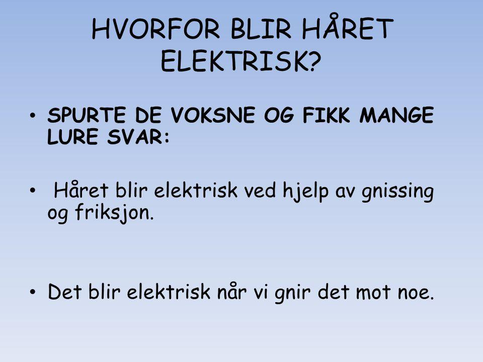 HVORFOR BLIR HÅRET ELEKTRISK? • SPURTE DE VOKSNE OG FIKK MANGE LURE SVAR: • Håret blir elektrisk ved hjelp av gnissing og friksjon. • Det blir elektri