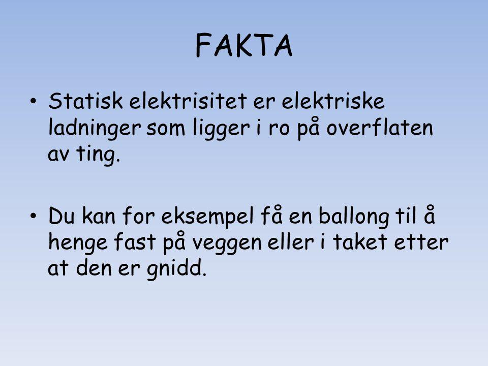 FAKTA • Statisk elektrisitet er elektriske ladninger som ligger i ro på overflaten av ting. • Du kan for eksempel få en ballong til å henge fast på ve