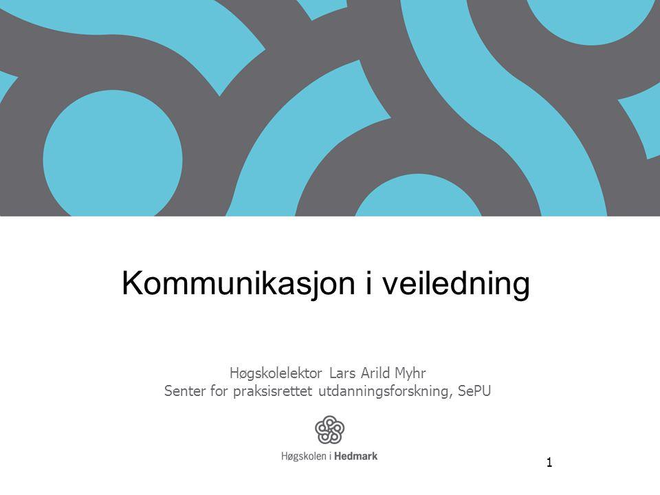 1 Kommunikasjon i veiledning Høgskolelektor Lars Arild Myhr Senter for praksisrettet utdanningsforskning, SePU www.sepu.no
