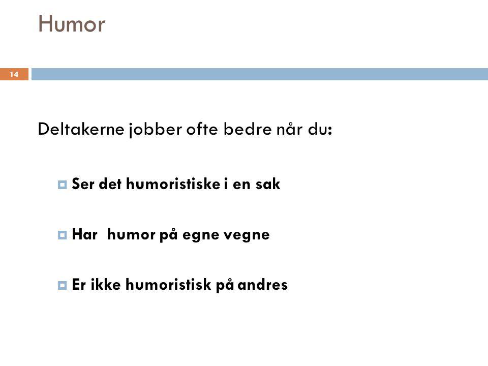 Humor Deltakerne jobber ofte bedre når du:  Ser det humoristiske i en sak  Har humor på egne vegne  Er ikke humoristisk på andres 14