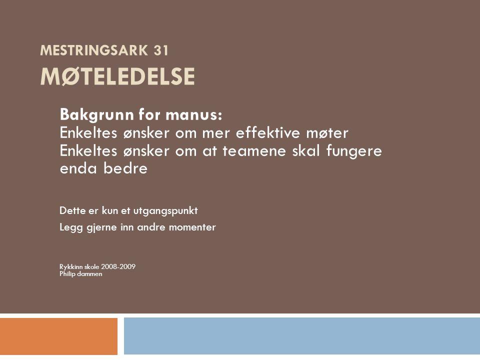 MESTRINGSARK 31 MØTELEDELSE Bakgrunn for manus: Enkeltes ønsker om mer effektive møter Enkeltes ønsker om at teamene skal fungere enda bedre Dette er