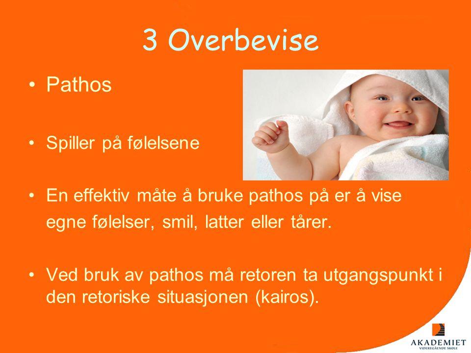 3 Overbevise •Pathos •Spiller på følelsene •En effektiv måte å bruke pathos på er å vise egne følelser, smil, latter eller tårer. •Ved bruk av pathos