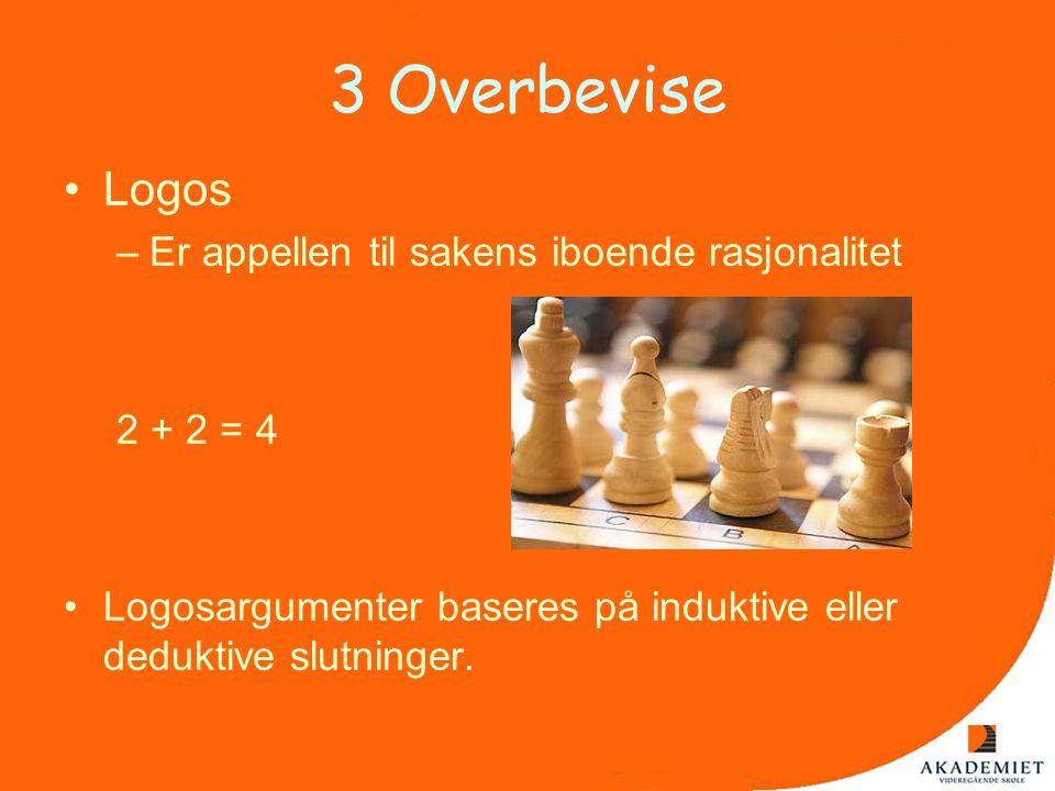 3 Overbevise •Logos –Er appellen til sakens iboende rasjonalitet 2 + 2 = 4 •Logosargumenter baseres på induktive eller deduktive slutninger.