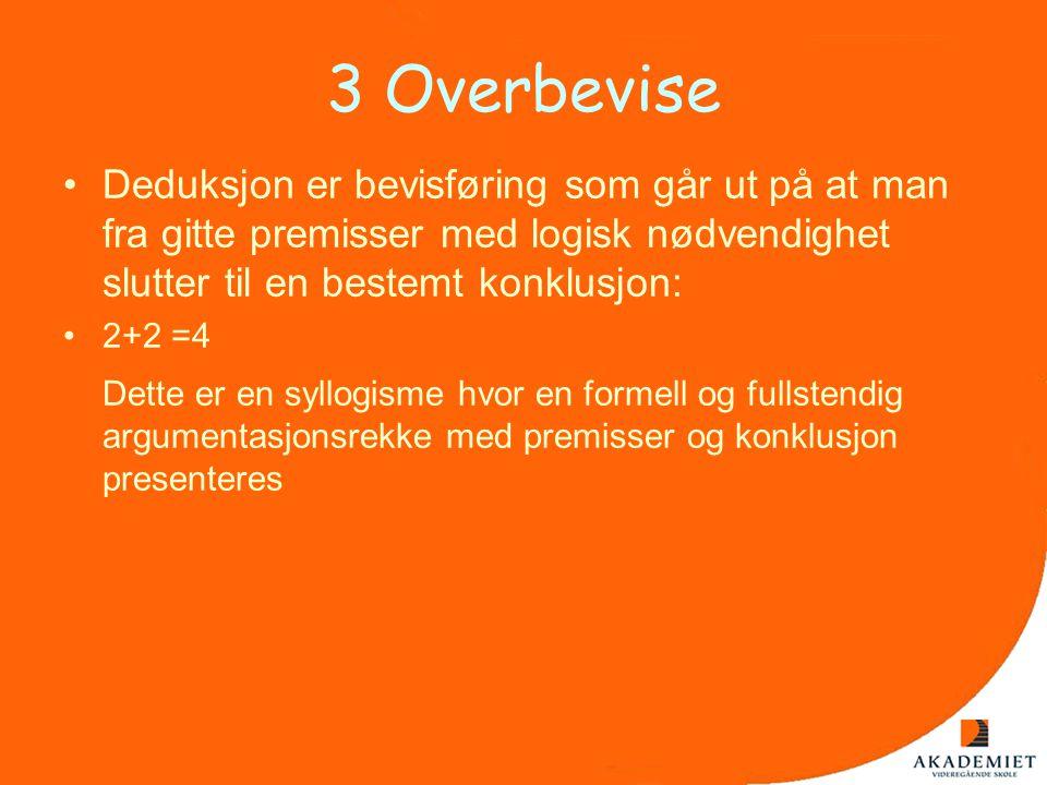 3 Overbevise •Deduksjon er bevisføring som går ut på at man fra gitte premisser med logisk nødvendighet slutter til en bestemt konklusjon: •2+2 =4 Det
