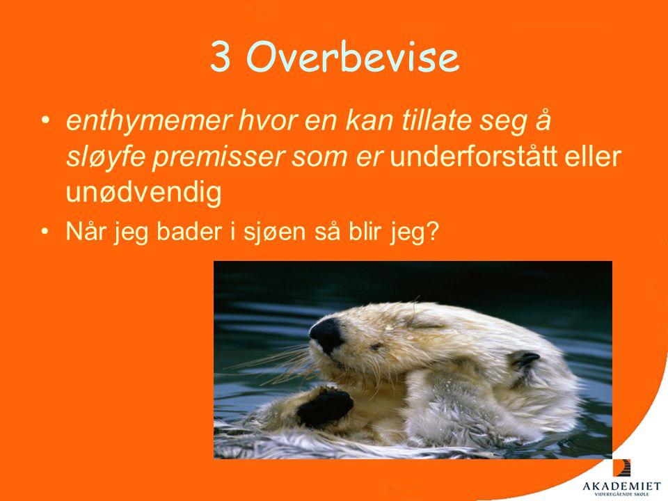3 Overbevise •enthymemer hvor en kan tillate seg å sløyfe premisser som er underforstått eller unødvendig •Når jeg bader i sjøen så blir jeg?