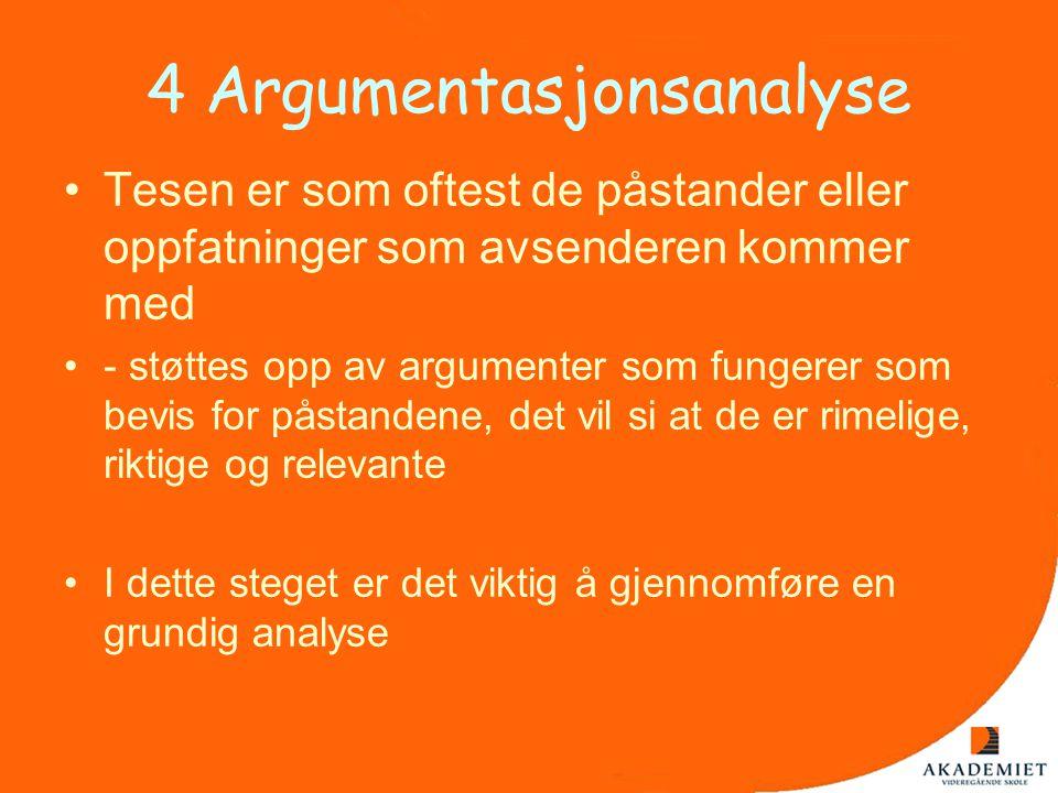 4 Argumentasjonsanalyse •Tesen er som oftest de påstander eller oppfatninger som avsenderen kommer med •- støttes opp av argumenter som fungerer som b