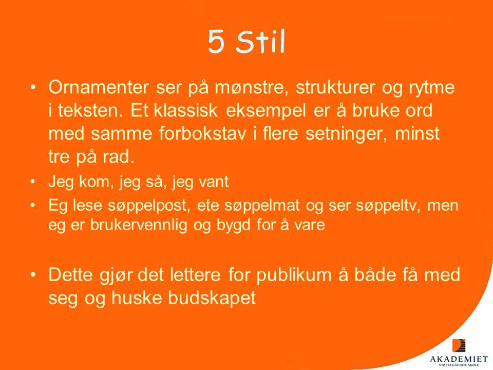 5 Stil •Ornamenter ser på mønstre, strukturer og rytme i teksten. Et klassisk eksempel er å bruke ord med samme forbokstav i flere setninger, minst tr