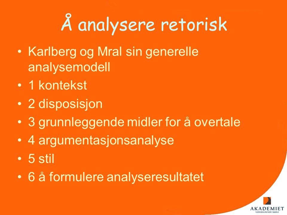 Å analysere retorisk •Karlberg og Mral sin generelle analysemodell •1 kontekst •2 disposisjon •3 grunnleggende midler for å overtale •4 argumentasjons