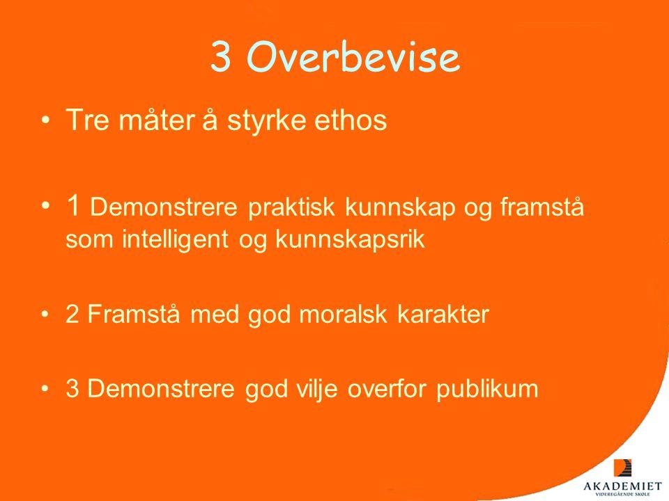 3 Overbevise •Tre måter å styrke ethos •1 Demonstrere praktisk kunnskap og framstå som intelligent og kunnskapsrik •2 Framstå med god moralsk karakter