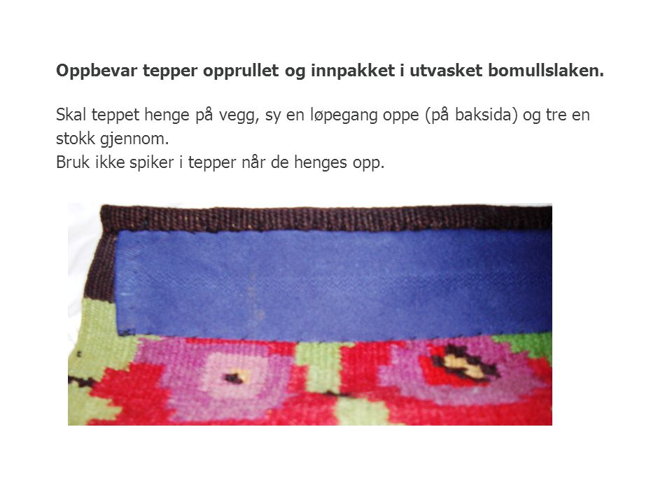 Oppbevar tepper opprullet og innpakket i utvasket bomullslaken. Skal teppet henge på vegg, sy en løpegang oppe (på baksida) og tre en stokk gjennom. B
