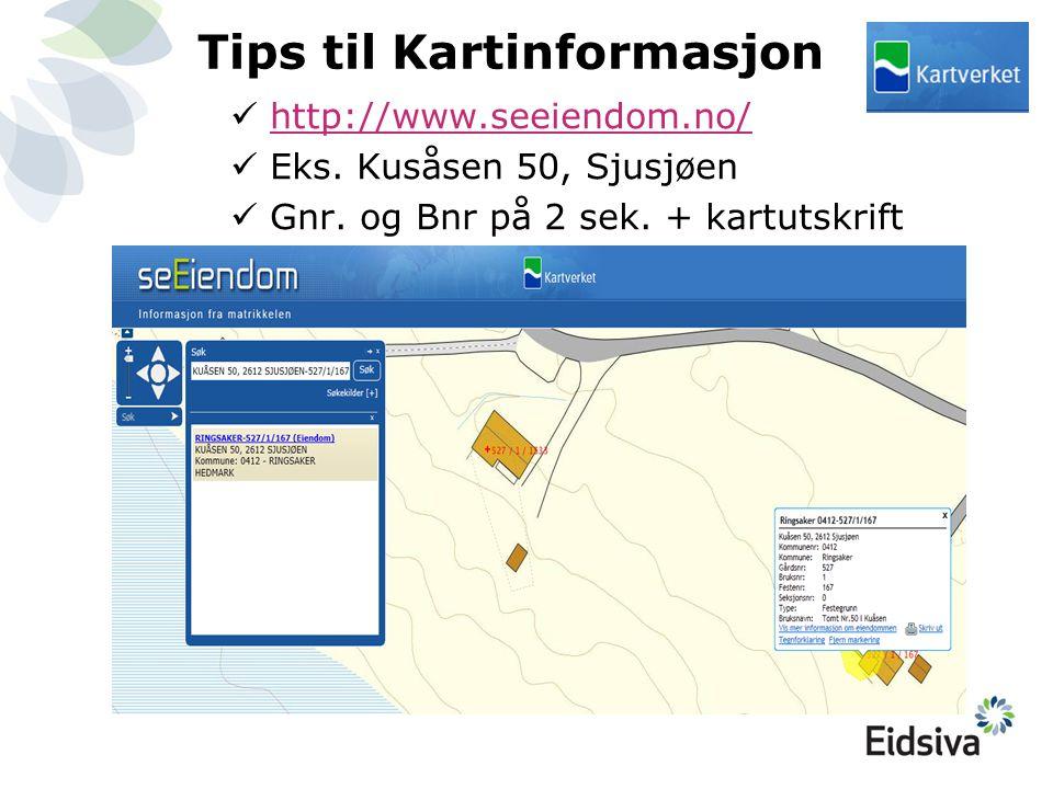 Tips til Kartinformasjon  http://www.seeiendom.no/ http://www.seeiendom.no/  Eks. Kusåsen 50, Sjusjøen  Gnr. og Bnr på 2 sek. + kartutskrift
