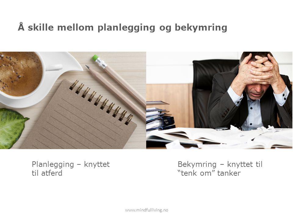 Å skille mellom planlegging og bekymring www.mindfulliving.no Planlegging – knyttet til atferd Bekymring – knyttet til tenk om tanker