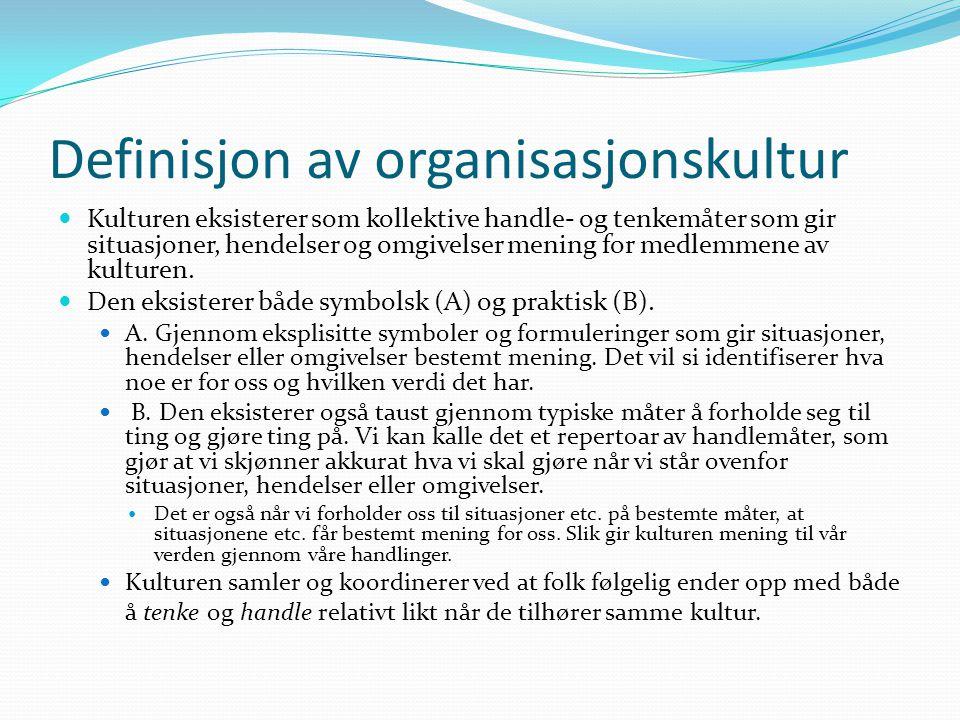 Definisjon av organisasjonskultur  Kulturen eksisterer som kollektive handle- og tenkemåter som gir situasjoner, hendelser og omgivelser mening for m