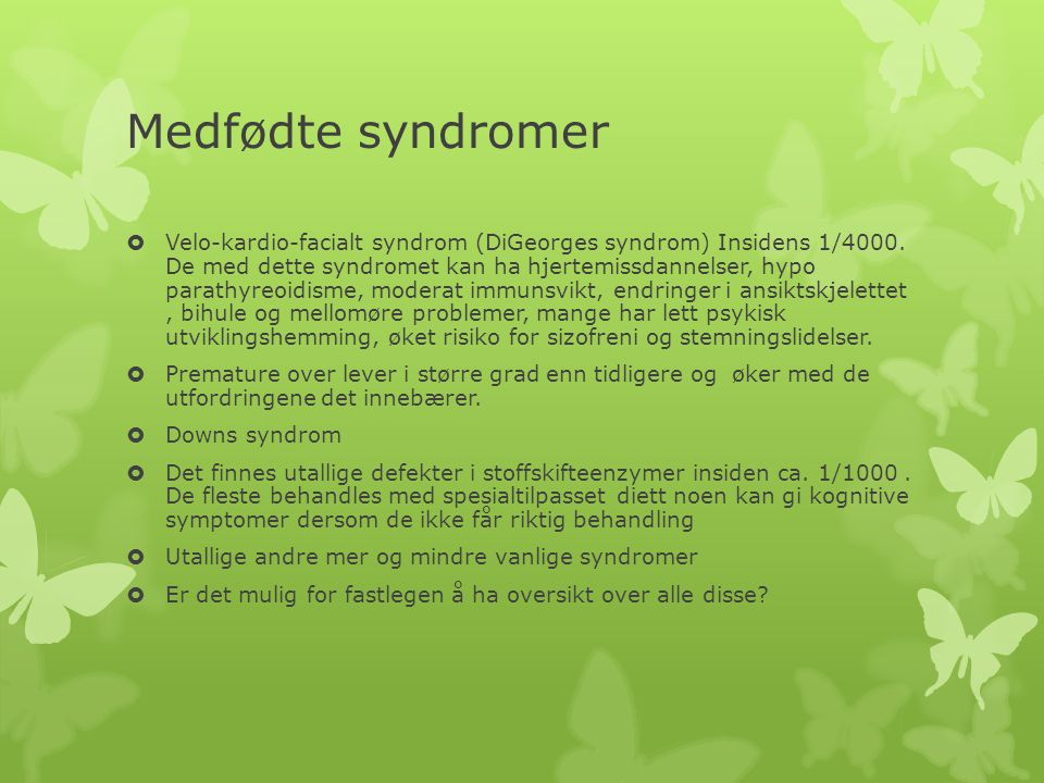 Medfødte syndromer  Velo-kardio-facialt syndrom (DiGeorges syndrom) Insidens 1/4000. De med dette syndromet kan ha hjertemissdannelser, hypo parathyr