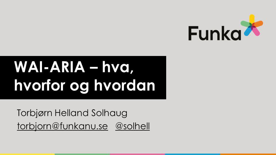 WAI-ARIA – hva, hvorfor og hvordan Torbjørn Helland Solhaug torbjorn@funkanu.setorbjorn@funkanu.se @solhell@solhell