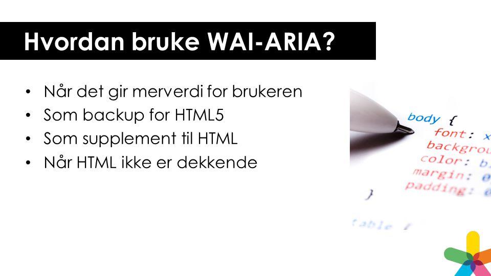 Hvordan bruke WAI-ARIA? • Når det gir merverdi for brukeren • Som backup for HTML5 • Som supplement til HTML • Når HTML ikke er dekkende