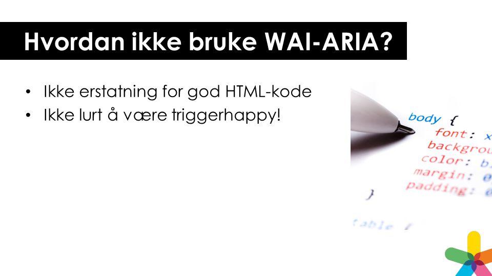 Hvordan ikke bruke WAI-ARIA? • Ikke erstatning for god HTML-kode • Ikke lurt å være triggerhappy!