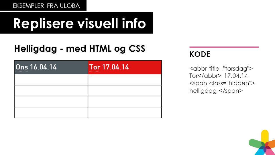 Replisere visuell info EKSEMPLER FRA ULOBA Helligdag - med HTML og CSS • Tor 17.04.14 helligdag KODE Tor 17.04.14 helligdag
