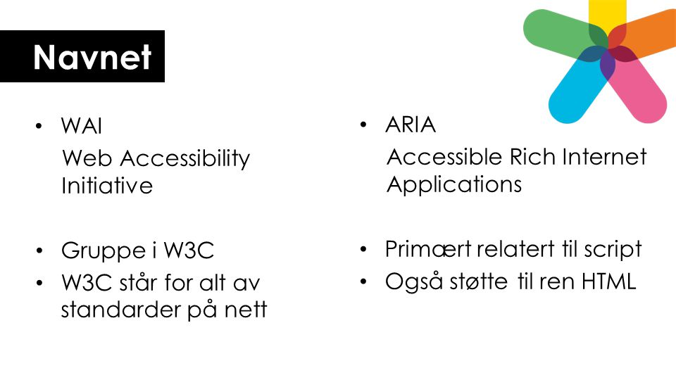 Navnet • WAI Web Accessibility Initiative • Gruppe i W3C • W3C står for alt av standarder på nett • ARIA Accessible Rich Internet Applications • Primæ