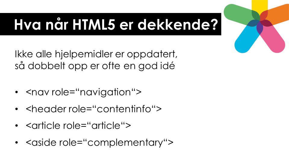 Hva når HTML5 er dekkende? Ikke alle hjelpemidler er oppdatert, så dobbelt opp er ofte en god idé •