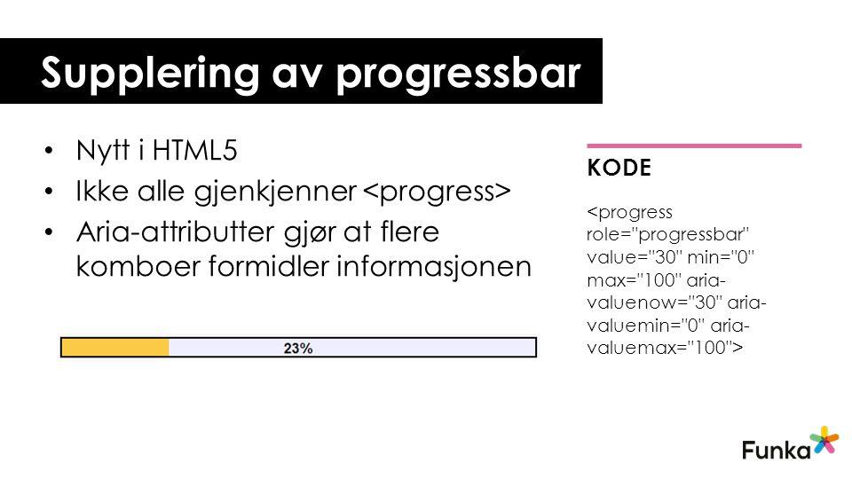 • Nytt i HTML5 • Ikke alle gjenkjenner • Aria-attributter gjør at flere komboer formidler informasjonen Supplering av progressbar KODE