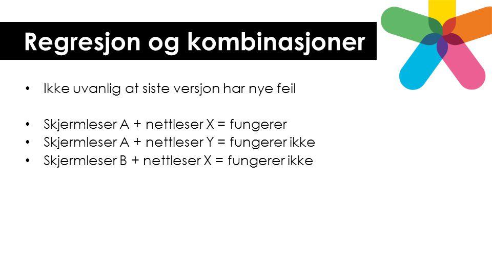 Regresjon og kombinasjoner • Ikke uvanlig at siste versjon har nye feil • Skjermleser A + nettleser X = fungerer • Skjermleser A + nettleser Y = funge