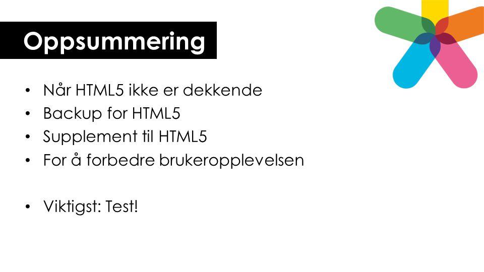 Oppsummering • Når HTML5 ikke er dekkende • Backup for HTML5 • Supplement til HTML5 • For å forbedre brukeropplevelsen • Viktigst: Test!