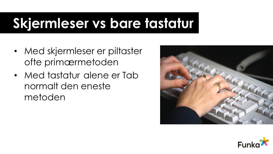 Skjermleser vs bare tastatur • Med skjermleser er piltaster ofte primærmetoden • Med tastatur alene er Tab normalt den eneste metoden