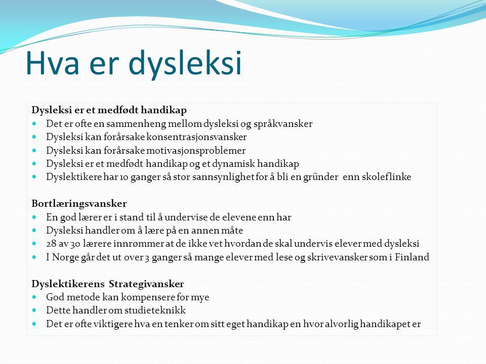 Hva er dysleksi Dysleksi er et medfødt handikap  Det er ofte en sammenheng mellom dysleksi og språkvansker  Dysleksi kan forårsake konsentrasjonsvansker  Dysleksi kan forårsake motivasjonsproblemer  Dysleksi er et medfødt handikap og et dynamisk handikap  Dyslektikere har 10 ganger så stor sannsynlighet for å bli en gründer enn skoleflinke Bortlæringsvansker  En god lærer er i stand til å undervise de elevene enn har  Dysleksi handler om å lære på en annen måte  28 av 30 lærere innrømmer at de ikke vet hvordan de skal undervis elever med dysleksi  I Norge går det ut over 3 ganger så mange elever med lese og skrivevansker som i Finland Dyslektikerens Strategivansker  God metode kan kompensere for mye  Dette handler om studieteknikk  Det er ofte viktigere hva en tenker om sitt eget handikap en hvor alvorlig handikapet er