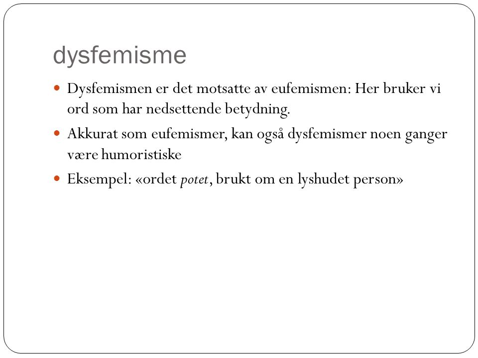 dysfemisme  Dysfemismen er det motsatte av eufemismen: Her bruker vi ord som har nedsettende betydning.  Akkurat som eufemismer, kan også dysfemisme