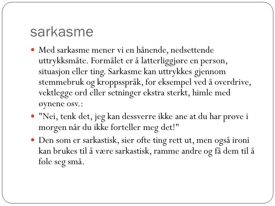 sarkasme  Med sarkasme mener vi en hånende, nedsettende uttrykksmåte. Formålet er å latterliggjøre en person, situasjon eller ting. Sarkasme kan uttr