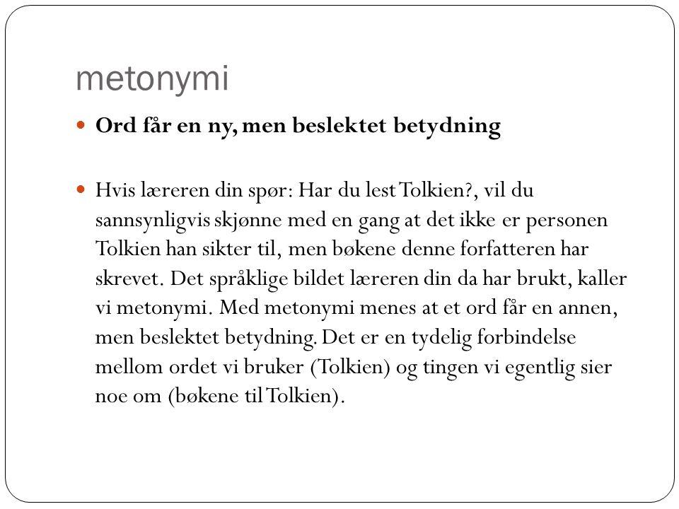 metonymi  Ord får en ny, men beslektet betydning  Hvis læreren din spør: Har du lest Tolkien?, vil du sannsynligvis skjønne med en gang at det ikke