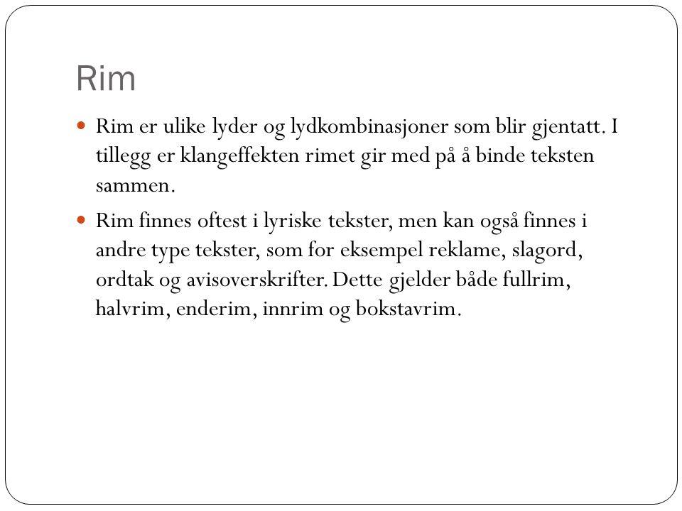 Rim  Rim er ulike lyder og lydkombinasjoner som blir gjentatt. I tillegg er klangeffekten rimet gir med på å binde teksten sammen.  Rim finnes oftes