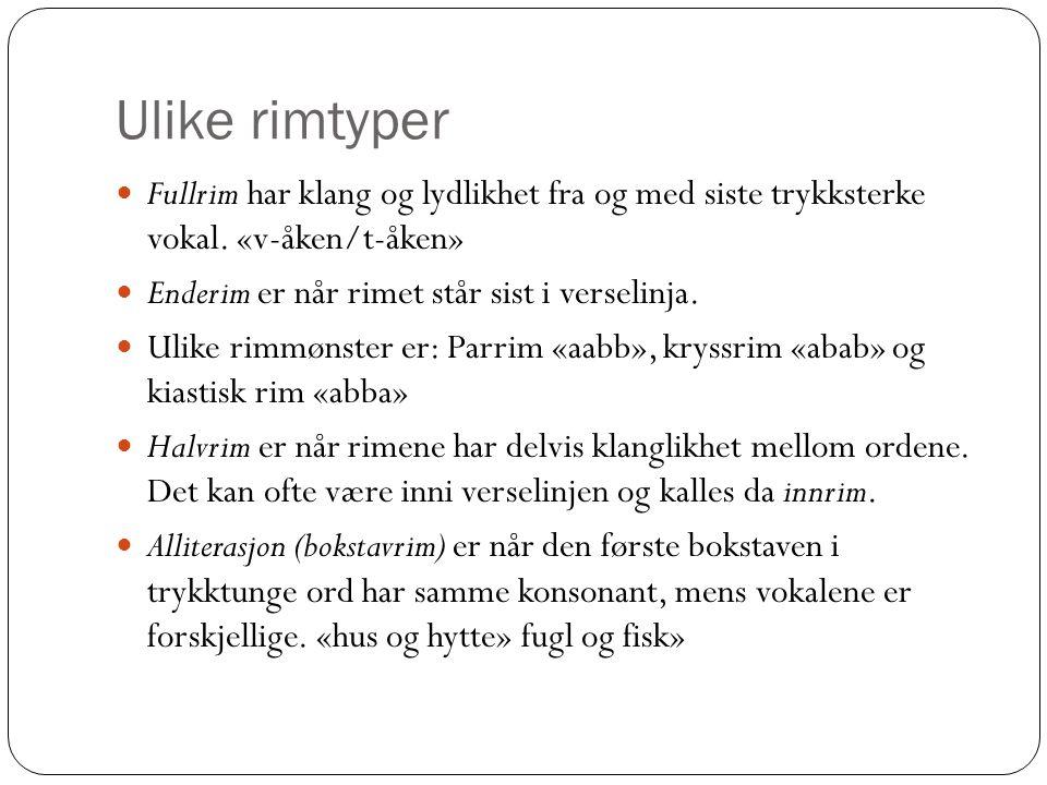 Ulike rimtyper  Fullrim har klang og lydlikhet fra og med siste trykksterke vokal. «v-åken/t-åken»  Enderim er når rimet står sist i verselinja.  U