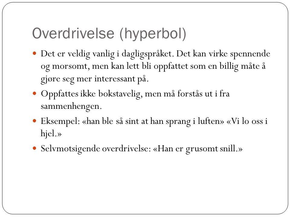 Overdrivelse (hyperbol)  Det er veldig vanlig i dagligspråket. Det kan virke spennende og morsomt, men kan lett bli oppfattet som en billig måte å gj