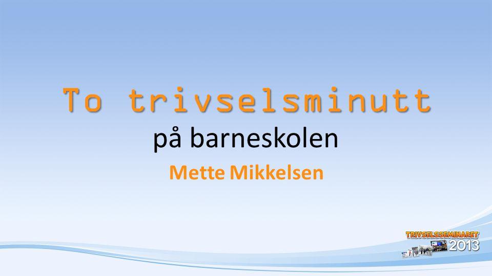 To trivselsminutt To trivselsminutt på barneskolen Mette Mikkelsen