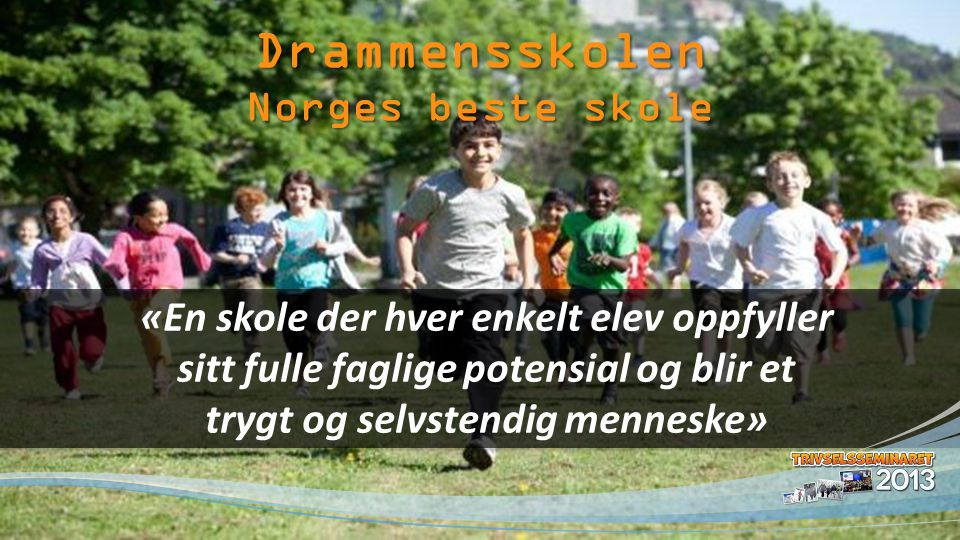 «En skole der hver enkelt elev oppfyller sitt fulle faglige potensial og blir et trygt og selvstendig menneske» Drammensskolen Norges beste skole